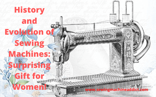 History and Evolution of the Sewing Machines: Surprising Gift for Women!