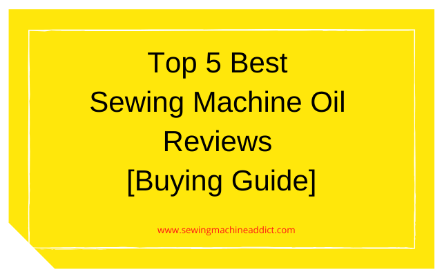 5 Best Sewing Machine Oil Reviews 2020 [Buying Guide]
