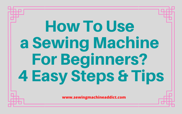 How to Use a Sewing Machine for Beginners? 4 Easy Steps & Tips